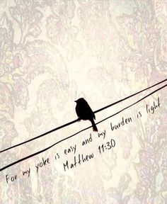 """Matthew 11:28-30 """"Come to me, all you who are weary and burdened, and I will give you rest. Take my yoke upon you and learn from me, for I am gentle and humble in heart, and you will find rest for your souls. For my yoke is easy and my burden is light."""""""