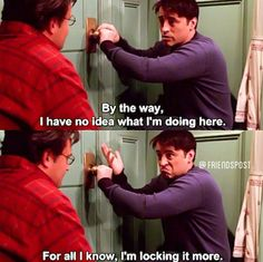 """""""By the way, I have no idea what i'm doing here. For all I know, I'm locking it more."""" - Joey (The one with the secret closet)"""