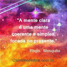 A mente clara é uma mente coerente e simples, focada no presente. Regis Mesquita Blog Caminho Nobre