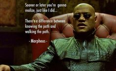 Sooner or later you're gonna realize, just like I did...there's a difference between knowing the path and walking the path ~Morpheus
