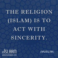 The Religion (Islam) is to act with sincerity (Muslim).