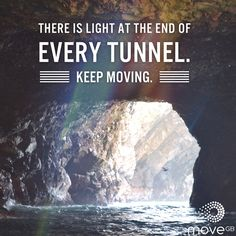 There is light at the end of every tunnel. Keep moving.