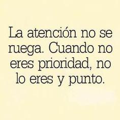La atención no se ruega. cuando no eres prioridad, no lo eres y punto.No Se Ruega.........