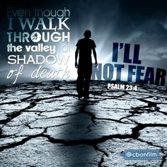 Even though i walk through the valley of shadow of death, i fear no evil. Psalm 23:4