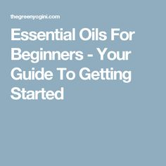 Essential Oils For Beginners - Your Guide To Getting Started