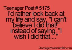"I'd rather look back at my life and say, ""I can't believe I did that!"" Instead of saying, ""I wish I did that...""  Teenager Post #5175"