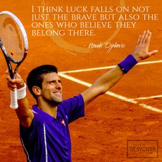 """I think luck falls not on just the brave but also the ones who believe they belong there."" - Novak Djokovic"