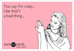 You+say+I'm+crazy...+Like+that's+a+bad+thing...