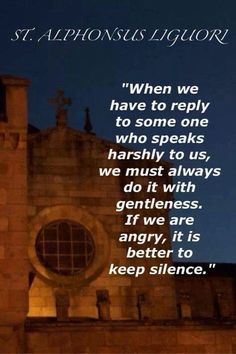 """When we have to reply to someone who speaks harshly to us, we must always do it with gentleness. If we are angry, it is better to keep silence."" - St. Alphonsus Liguori"