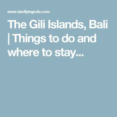 The Gili Islands, Bali | Things to do and where to stay...