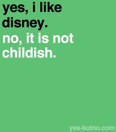 If anything, I think it's mature to come out and say that you like Disney if you're older because you're not afraid of what people think.