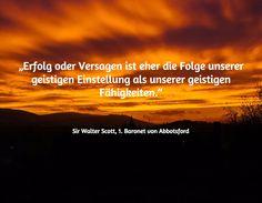 """""""Erfolg oder Versagen ist eher die Folge unserer geistigen Einstellung als unserer geistigen Fähigkeiten.""""   / Sir Walter Scott, 1. Baronet von Abbotsford"""
