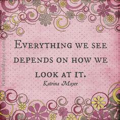 Everything we see depends on how we look at it. Katrina Mayer
