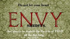 Proverbs 23:17 Don't envy sinners,      but always continue to fear the Lord.