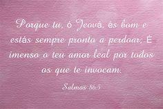 Porque tu, ó Jeová, és bom e estás sempre pronto a perdoar; É...