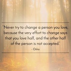 Never try to change a person you love, because the very effort to change says that you love half, and the other half of the person is not accepted. Osho