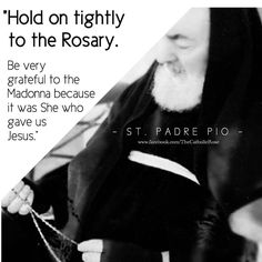 Hold on tightly to the Rosary. Be very grateful to the Madonna, because it was She who gave us Jesus. - Padre Pio