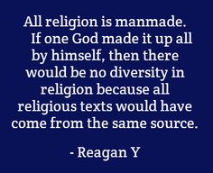 (2012-03) All religion is manmade. If one God made it up all by himself, then there would be no diversity in religion because all religious texts would have come from the same source
