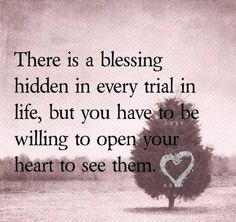 There is blessing hidden in every trial in life, but you have to be willing to open your heart to see them.======
