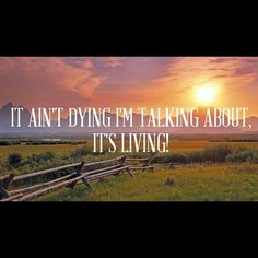It ain't dying I'm talking about, it's living.  Lonesome Dove Augustus McCrae