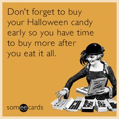 Don't forget to buy your Halloween candy early so you have time to buy more after you eat it all.
