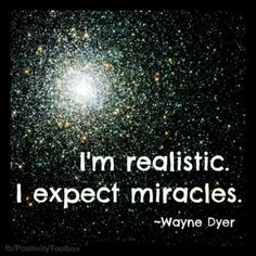 I'm realistic. I expect miracles. - Wayne Dyer
