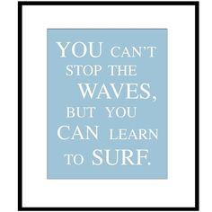You Can't Stop The Waves, But You Can Learn To Surf - 8 x 10 Print in Sea Blue - Also Available in Aqua, Pea Green, Sky Blue, and Gray. $20.00, via Etsy.