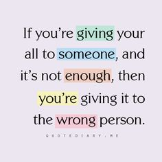 """If you're giving your all to someone and it's not enough, then you're giving it to the wrong person."""