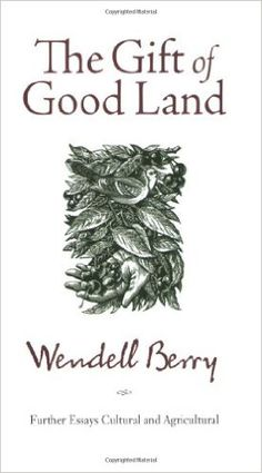 The Gift of Good Land: Further Essays Cultural and Agricultural: Wendell Berry: 9781582434841: Amazon.com: Books