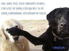 """Abraham: """"The only way that unhappy people can stay in your experience is by your continuing attention to them."""""""