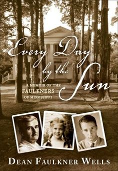 Every Day by the Sun: A Memoir of the Faulkners of Mississippi-recounts the story of the Faulkners of Mississippi, whose legacy includes pioneers, noble and ignoble war veterans, three never-convicted murderers, the builder of the first railroad in north Mississippi, the founding president of a bank, an FBI agent, four pilots (all brothers), and a Nobel Prize winner, arguably the most important American novelist of the twentieth century.(I enjoyed this book.)