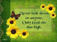 Never look down on anyone.Only God sits that high. Humility be humble! Religious Quotes, Spiritual Quotes, Great Quotes, Inspirational Quotes, Motivational, Gods Love, My Love, Let God, Christian Inspiration