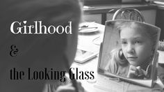 Girlhood and the Looking Glass - The simplicity of childhood is attractive to people of all ages. We long for times that are carefree now that we live in a world of responsibility and concern. We want our children's innocence to last as long as possible and yet it can't last forever.
