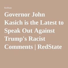 Governor John Kasich is the Latest to Speak Out Against Trump's Racist Comments | RedState