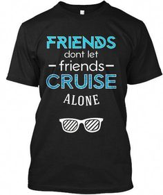 Friends dont let friends cruise alone black t-shirt front Cruise Travel, Cruise Vacation, Disney Cruise, Cruise Trips, Vacations, Vacation Ideas, Travel Shirts, Vacation Shirts, Alone