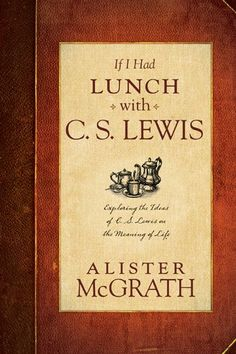 If I Had Lunch with C. S. Lewis: Exploring the Ideas of C. S. Lewis on the Meaning of Life:Amazon:Kindle Store