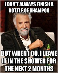 I just finally took the half dozen empty bottles out of the shower...truth. This is so me!!