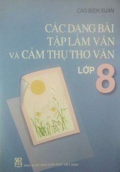 """""""Các dạng bài tập làm văn và cảm thụ thơ văn Lớp 8"""" : một trong cuốn sách hay nhất của Cao Bích Xuâ"""