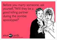 Funny Wedding/Engagement Ecard: Before you marry someone, ask yourself, Will they be a good killing partner during the zombie apocalypse?
