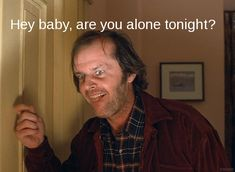 Hey baby, are you alone tonight?