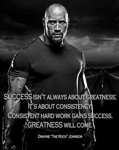 "Success isn't always about greatness; it's about consistency. Consistent hard work gains success. Greatness will come. - Dwayne ""The Rock"" Johnson"
