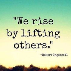 """""""We rise by lifting others."""" — Robert Ingersoll"""