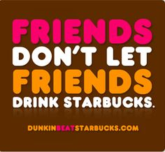 """Friends don't let friends drink Starbucks"" a Dunkin donuts ad campaign obviously. Personally i prefer Starbucks over Dunkin donuts."