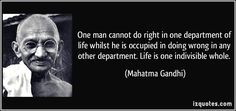One man cannot do right in one department of life whilst he is occupied in doing wrong in any other department. Life is one indivisible whole. (Mahatma Gandhi) #quotes #quote #quotations #MahatmaGandhi
