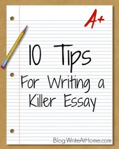 10 Tips for Writing a Killer Essay writeathome.com