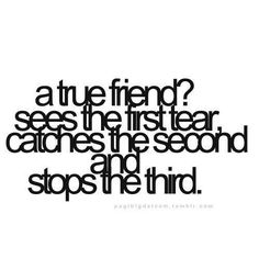 One of my friends said this to me once.... She's one of the truest friends I will ever have and you know who you are