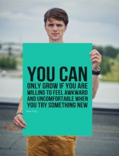 You can only grow if you are willing to feel awkward and uncomfortable when you try something ne