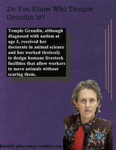 Temple Grandin was diagnosed with autism when she was not able to speak at age 3. Although her parents were urged to send her to an institution, they refused, and instead sent her to a private school where her high IQ was nurtured. She has taught at Colorado State University since 1990. While in high school she created a 'squeeze machine' which has since been fine-tuned and is used both for autistic children and adults, as a way of relieving high anxiety. She has also written several books
