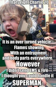 YES! I paged fire and rescue...if you ask me that question again I might shove your radio right up you hind end!