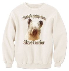 I'd Rather Be Playing With My Skye Terrier Sweatshirt